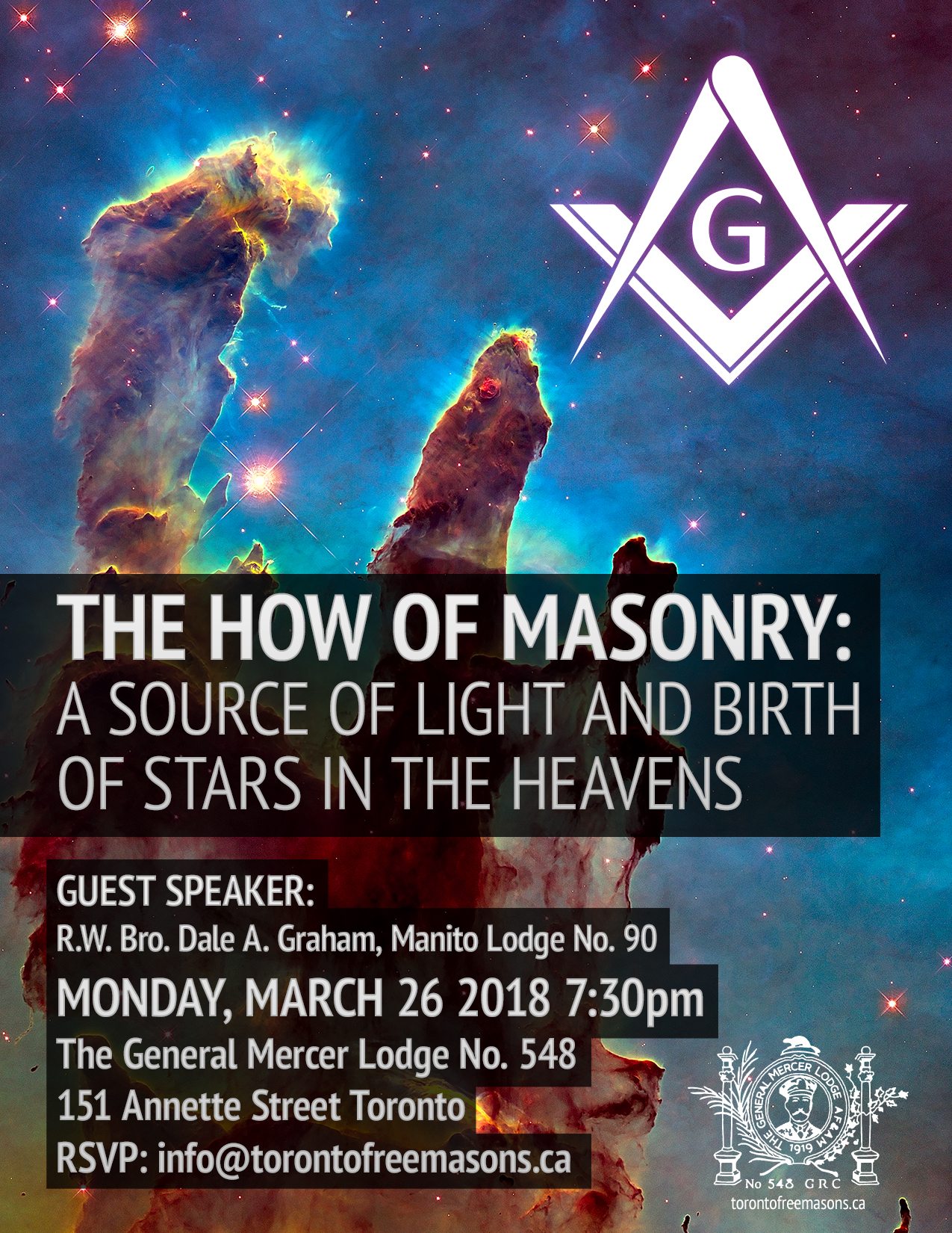 The How of Masonry: A Source of Light and Birth of Stars in the Heavens Guest Speaker: R.W. Bro Dale A. Graham, Manito Lodge No. 90 Monday March 26, 2018 7:30pm The General Mercer Lodge No. 548 151 Annette Street, Toronto RSVP: info@torontofreemasons.ca